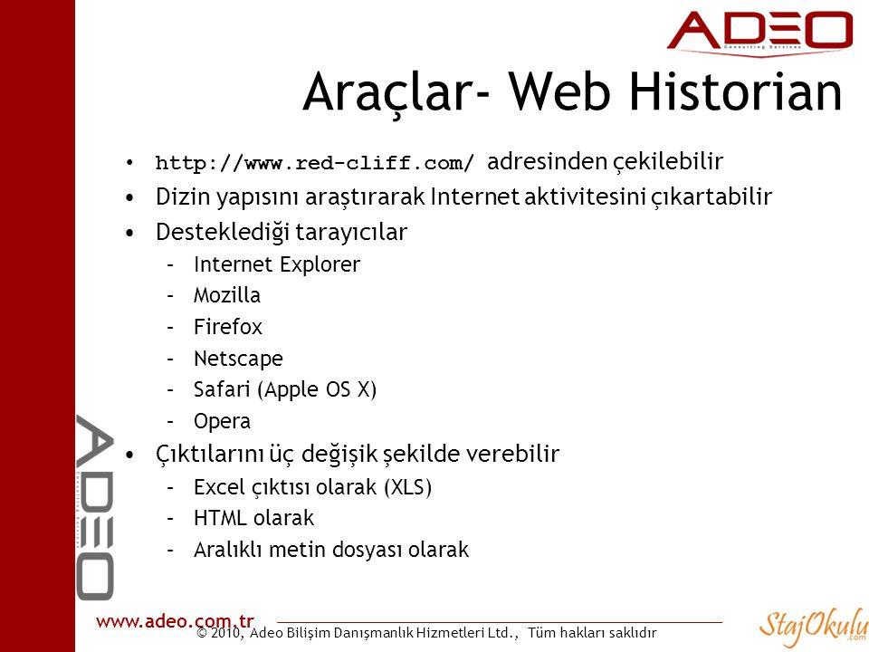 © 2010, Adeo Bilişim Danışmanlık Hizmetleri Ltd., Tüm hakları saklıdır www.adeo.com.tr Araçlar- Web Historian •http://www.red-cliff.com/ adresinden çekilebilir •Dizin yapısını araştırarak Internet aktivitesini çıkartabilir •Desteklediği tarayıcılar –Internet Explorer –Mozilla –Firefox –Netscape –Safari (Apple OS X) –Opera •Çıktılarını üç değişik şekilde verebilir –Excel çıktısı olarak (XLS) –HTML olarak –Aralıklı metin dosyası olarak