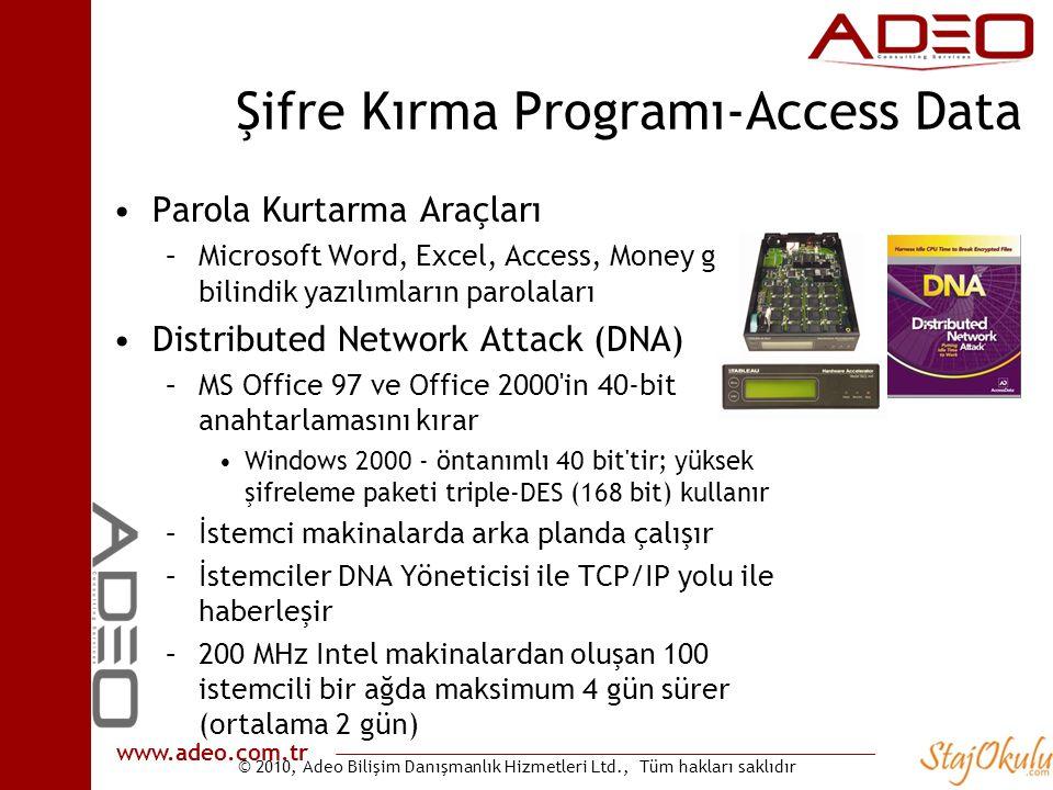 © 2010, Adeo Bilişim Danışmanlık Hizmetleri Ltd., Tüm hakları saklıdır www.adeo.com.tr Şifre Kırma Programı-Access Data •Parola Kurtarma Araçları –Microsoft Word, Excel, Access, Money gibi bilindik yazılımların parolaları •Distributed Network Attack (DNA) –MS Office 97 ve Office 2000 in 40-bit anahtarlamasını kırar •Windows 2000 - öntanımlı 40 bit tir; yüksek şifreleme paketi triple-DES (168 bit) kullanır –İstemci makinalarda arka planda çalışır –İstemciler DNA Yöneticisi ile TCP/IP yolu ile haberleşir –200 MHz Intel makinalardan oluşan 100 istemcili bir ağda maksimum 4 gün sürer (ortalama 2 gün)
