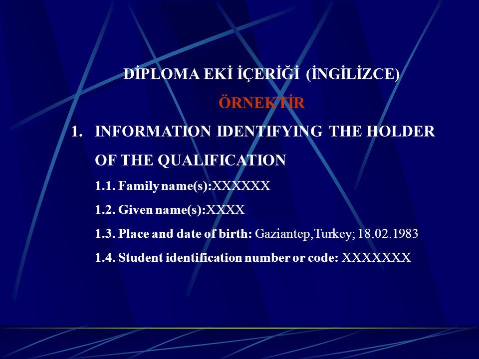 DİPLOMA EKİ İÇERİĞİ (İNGİLİZCE) ÖRNEKTİR 1.INFORMATION IDENTIFYING THE HOLDER OF THE QUALIFICATION 1.1. Family name(s):XXXXXX 1.2. Given name(s):XXXX