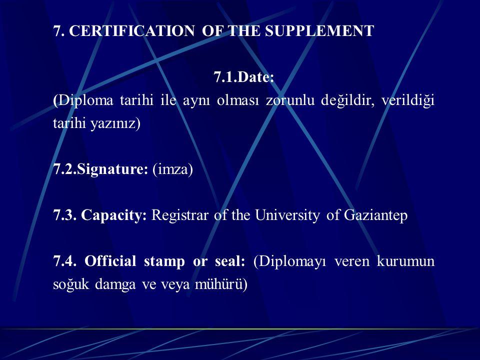 7. CERTIFICATION OF THE SUPPLEMENT 7.1.Date: (Diploma tarihi ile aynı olması zorunlu değildir, verildiği tarihi yazınız) 7.2.Signature: (imza) 7.3. Ca