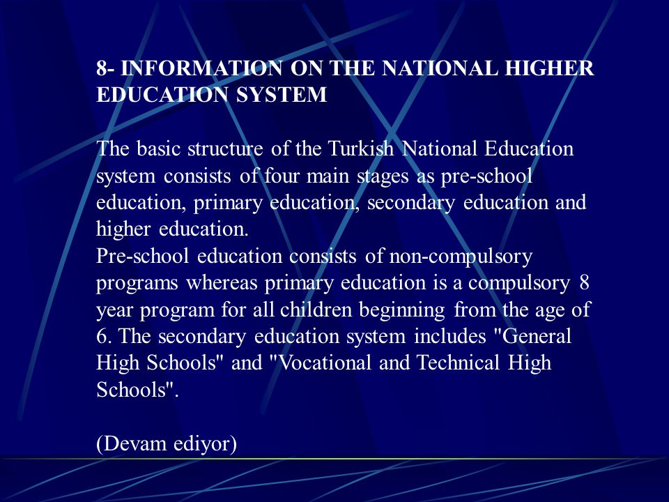 8- INFORMATION ON THE NATIONAL HIGHER EDUCATION SYSTEM The basic structure of the Turkish National Education system consists of four main stages as pre-school education, primary education, secondary education and higher education.