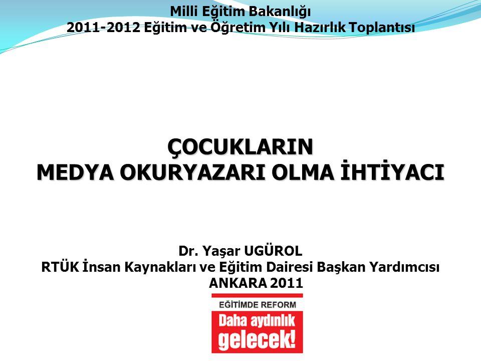 Dr. Yaşar UGÜROL RTÜK İnsan Kaynakları ve Eğitim Dairesi Başkan Yardımcısı ANKARA 2011 ÇOCUKLARIN MEDYA OKURYAZARI OLMA İHTİYACI Milli Eğitim Bakanlığ