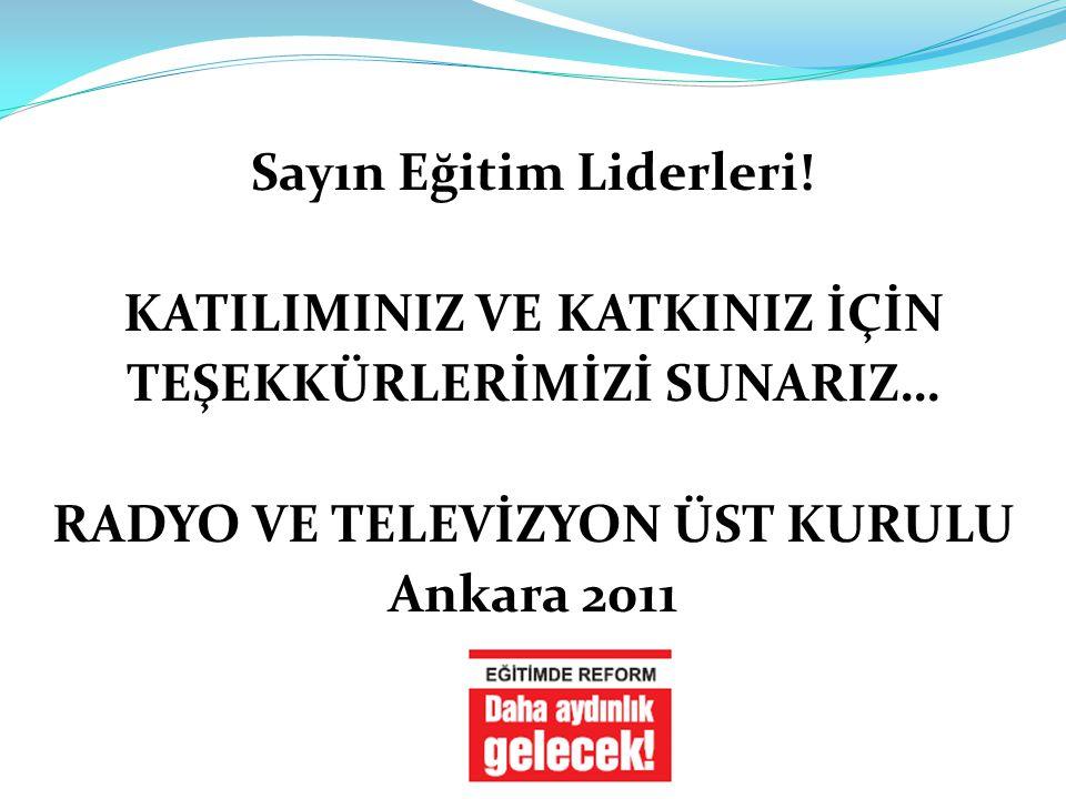 Sayın Eğitim Liderleri! KATILIMINIZ VE KATKINIZ İÇİN TEŞEKKÜRLERİMİZİ SUNARIZ… RADYO VE TELEVİZYON ÜST KURULU Ankara 2011