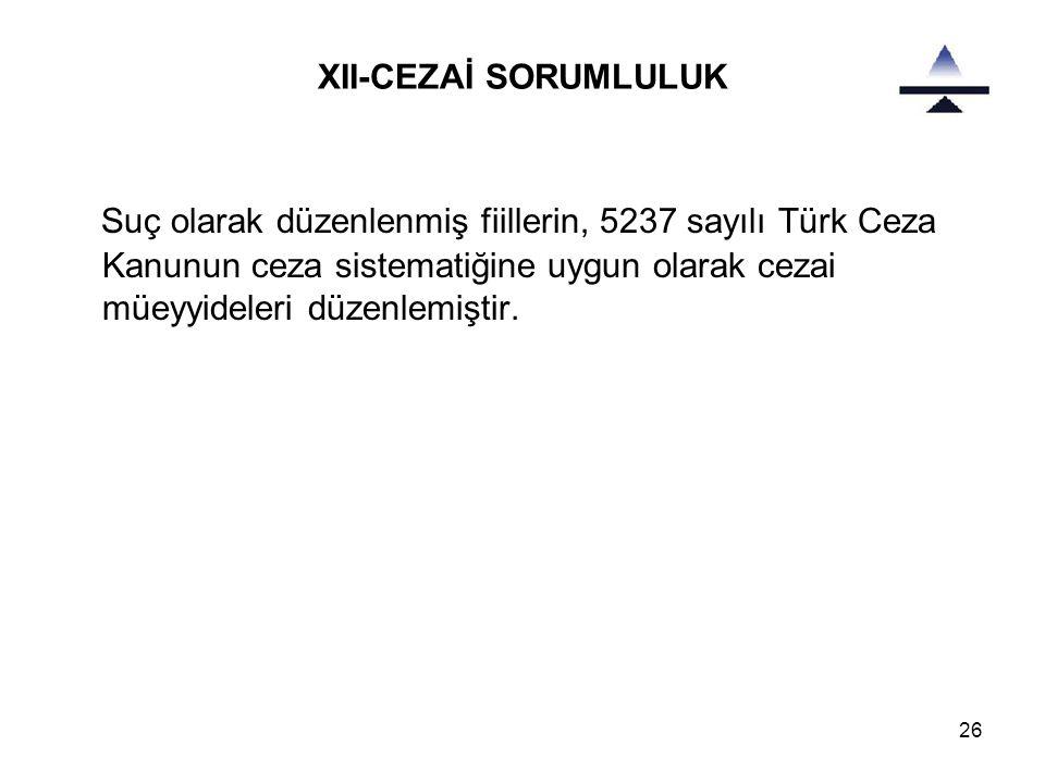 26 XII-CEZAİ SORUMLULUK Suç olarak düzenlenmiş fiillerin, 5237 sayılı Türk Ceza Kanunun ceza sistematiğine uygun olarak cezai müeyyideleri düzenlemiştir.
