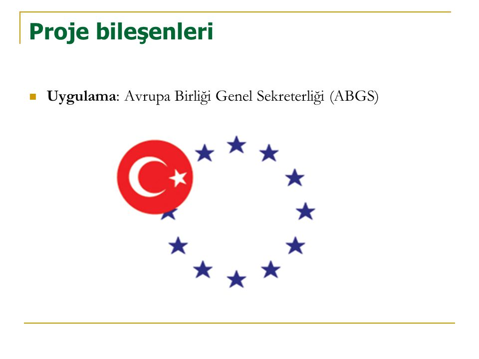 Proje bileşenleri  Uygulama: Avrupa Birliği Genel Sekreterliği (ABGS)