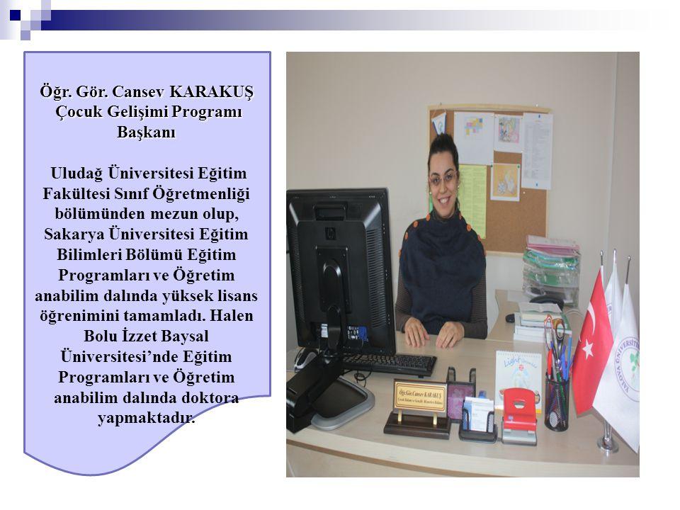 Öğr. Gör. Cansev KARAKUŞ Çocuk Gelişimi Programı Başkanı Çocuk Gelişimi Programı Başkanı Uludağ Üniversitesi Eğitim Fakültesi Sınıf Öğretmenliği bölüm