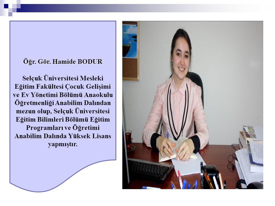 Öğr. Gör. Hamide BODUR Selçuk Üniversitesi Mesleki Eğitim Fakültesi Çocuk Gelişimi ve Ev Yönetimi Bölümü Anaokulu Öğretmenliği Anabilim Dalından mezun
