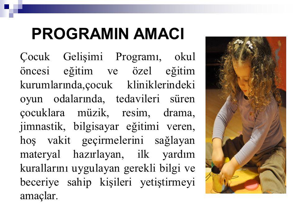 PROGRAMIN AMACI Çocuk Gelişimi Programı, okul öncesi eğitim ve özel eğitim kurumlarında,çocuk kliniklerindeki oyun odalarında, tedavileri süren çocukl