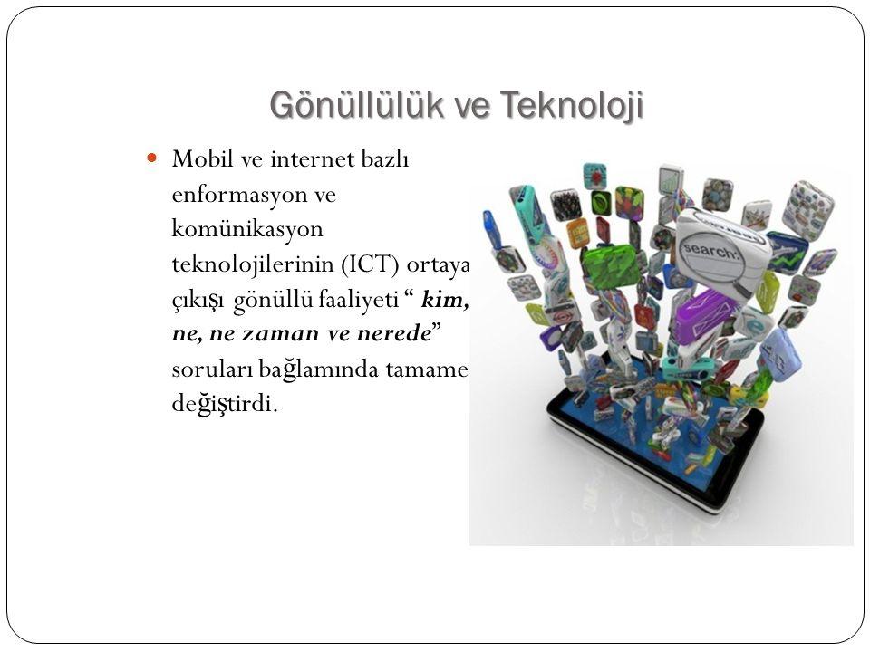 Gönüllülük ve Teknoloji  Mobil ve internet bazlı enformasyon ve komünikasyon teknolojilerinin (ICT) ortaya çıkı ş ı gönüllü faaliyeti kim, ne, ne zaman ve nerede soruları ba ğ lamında tamamen de ğ i ş tirdi.