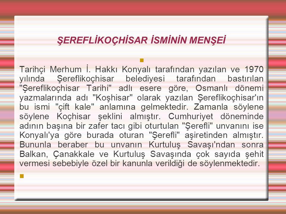ŞEREFLİKOÇHİSAR İSMİNİN MENŞEİ  Tarihçi Merhum İ. Hakkı Konyalı tarafından yazılan ve 1970 yılında Şereflikoçhisar belediyesi tarafından bastırılan