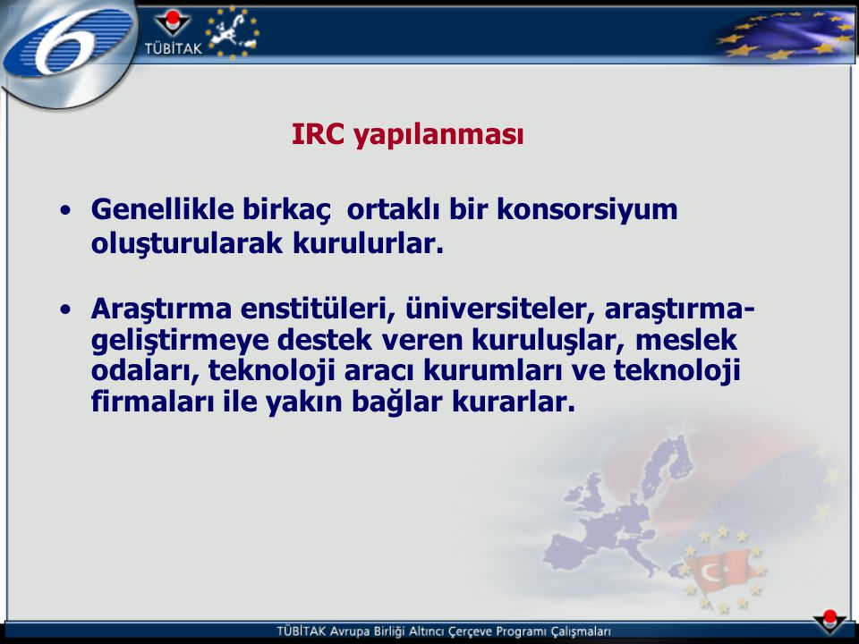 IRC yapılanması •Genellikle birkaç ortaklı bir konsorsiyum oluşturularak kurulurlar. •Araştırma enstitüleri, üniversiteler, araştırma- geliştirmeye de