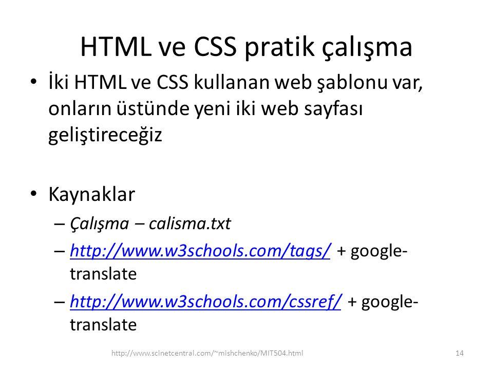 HTML ve CSS pratik çalışma • İki HTML ve CSS kullanan web şablonu var, onların üstünde yeni iki web sayfası geliştireceğiz • Kaynaklar – Çalışma – calisma.txt – http://www.w3schools.com/tags/ + google- translate http://www.w3schools.com/tags/ – http://www.w3schools.com/cssref/ + google- translate http://www.w3schools.com/cssref/ 14http://www.scinetcentral.com/~mishchenko/MIT504.html
