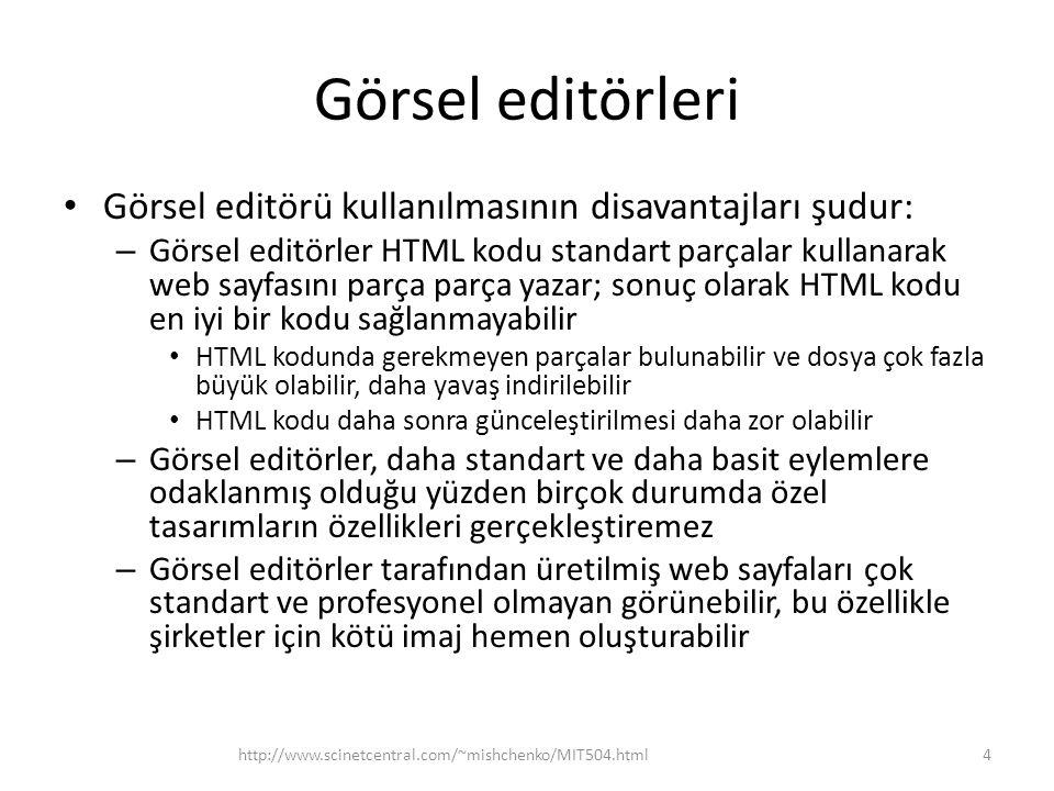 Görsel editörleri • Görsel editörü kullanılmasının disavantajları şudur: – Görsel editörler HTML kodu standart parçalar kullanarak web sayfasını parça parça yazar; sonuç olarak HTML kodu en iyi bir kodu sağlanmayabilir • HTML kodunda gerekmeyen parçalar bulunabilir ve dosya çok fazla büyük olabilir, daha yavaş indirilebilir • HTML kodu daha sonra günceleştirilmesi daha zor olabilir – Görsel editörler, daha standart ve daha basit eylemlere odaklanmış olduğu yüzden birçok durumda özel tasarımların özellikleri gerçekleştiremez – Görsel editörler tarafından üretilmiş web sayfaları çok standart ve profesyonel olmayan görünebilir, bu özellikle şirketler için kötü imaj hemen oluşturabilir http://www.scinetcentral.com/~mishchenko/MIT504.html4