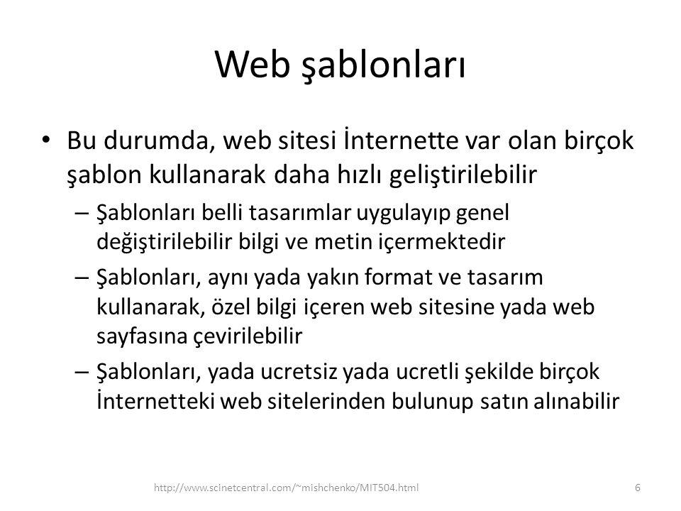 Web şablonları • Bu durumda, web sitesi İnternette var olan birçok şablon kullanarak daha hızlı geliştirilebilir – Şablonları belli tasarımlar uygulayıp genel değiştirilebilir bilgi ve metin içermektedir – Şablonları, aynı yada yakın format ve tasarım kullanarak, özel bilgi içeren web sitesine yada web sayfasına çevirilebilir – Şablonları, yada ucretsiz yada ucretli şekilde birçok İnternetteki web sitelerinden bulunup satın alınabilir http://www.scinetcentral.com/~mishchenko/MIT504.html6