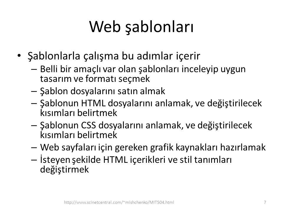 Web şablonları • Şablonlarla çalışma bu adımlar içerir – Belli bir amaçlı var olan şablonları inceleyip uygun tasarım ve formatı seçmek – Şablon dosyalarını satın almak – Şablonun HTML dosyalarını anlamak, ve değiştirilecek kısımları belirtmek – Şablonun CSS dosyalarını anlamak, ve değiştirilecek kısımları belirtmek – Web sayfaları için gereken grafik kaynakları hazırlamak – İsteyen şekilde HTML içerikleri ve stil tanımları değiştirmek http://www.scinetcentral.com/~mishchenko/MIT504.html7