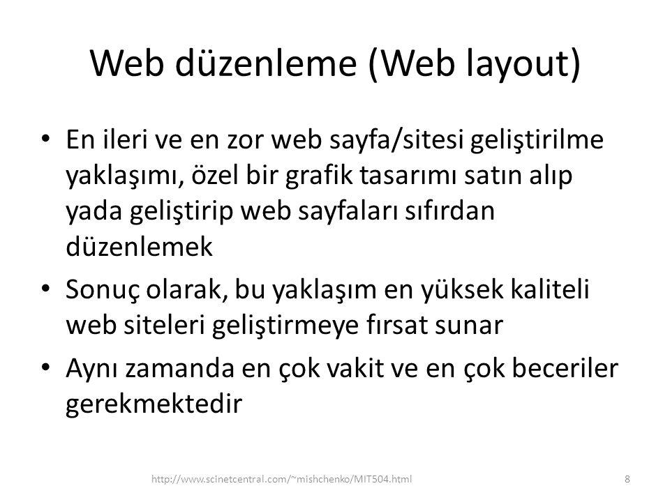 Web düzenleme (Web layout) • En ileri ve en zor web sayfa/sitesi geliştirilme yaklaşımı, özel bir grafik tasarımı satın alıp yada geliştirip web sayfaları sıfırdan düzenlemek • Sonuç olarak, bu yaklaşım en yüksek kaliteli web siteleri geliştirmeye fırsat sunar • Aynı zamanda en çok vakit ve en çok beceriler gerekmektedir http://www.scinetcentral.com/~mishchenko/MIT504.html8