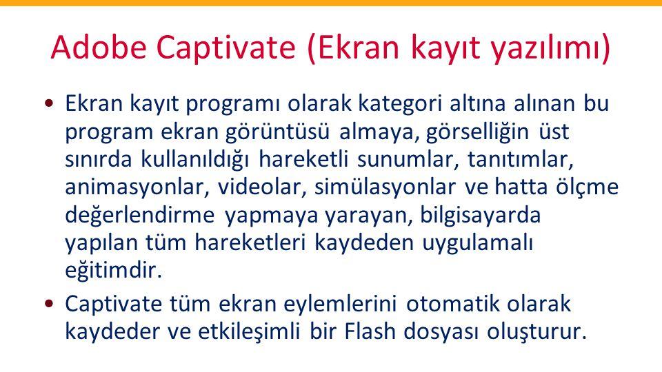 Adobe Captivate (Ekran kayıt yazılımı) •Ekran kayıt programı olarak kategori altına alınan bu program ekran görüntüsü almaya, görselliğin üst sınırda