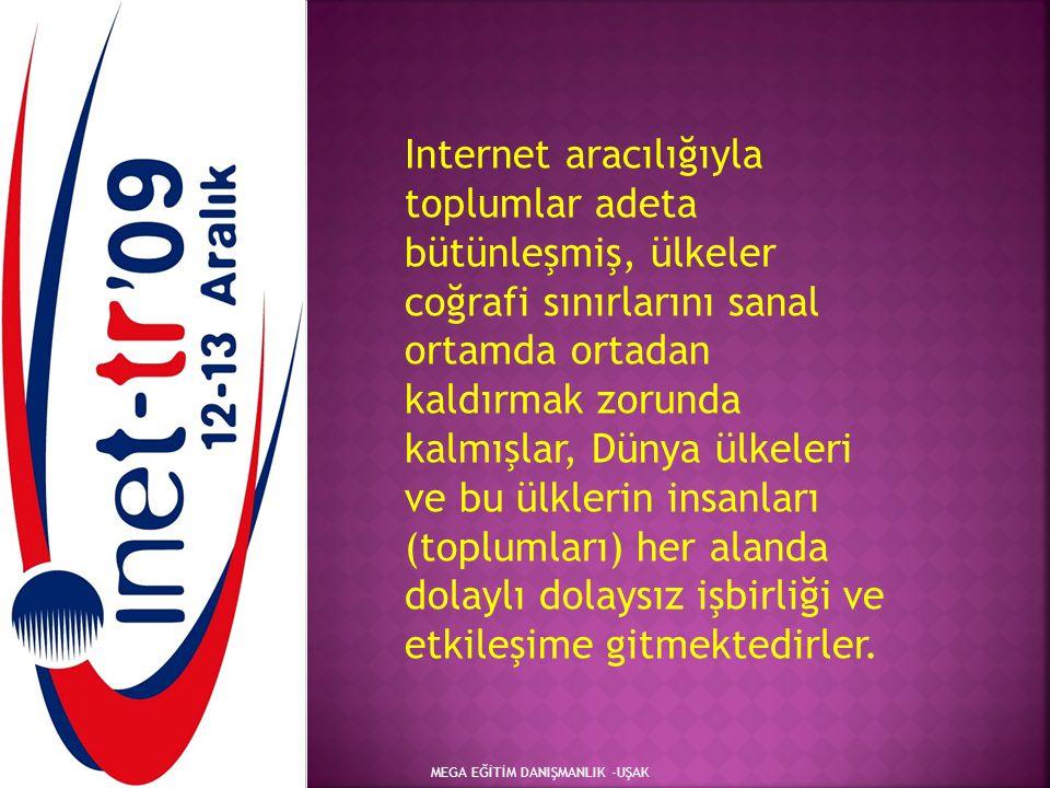 MEGA EĞİTİM DANIŞMANLIK -UŞAK Internet aracılığıyla toplumlar adeta bütünleşmiş, ülkeler coğrafi sınırlarını sanal ortamda ortadan kaldırmak zorunda k
