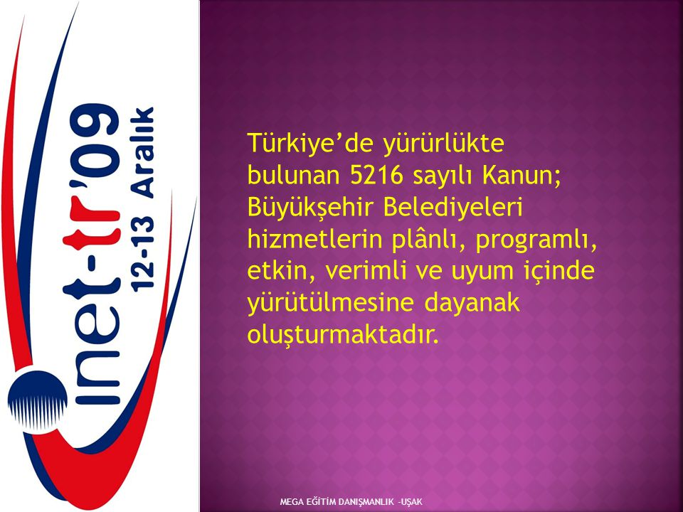 MEGA EĞİTİM DANIŞMANLIK -UŞAK Türkiye'de yürürlükte bulunan 5216 sayılı Kanun; Büyükşehir Belediyeleri hizmetlerin plânlı, programlı, etkin, verimli v