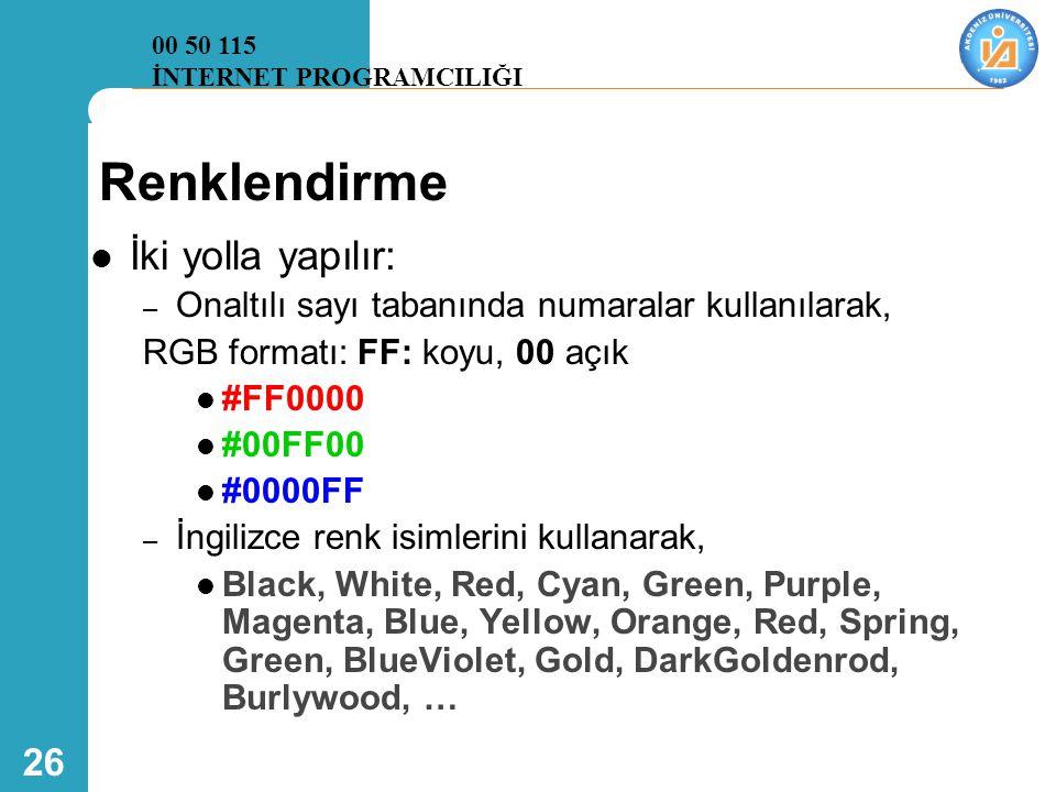 26 Renklendirme  İki yolla yapılır: – Onaltılı sayı tabanında numaralar kullanılarak, RGB formatı: FF: koyu, 00 açık  #FF0000  #00FF00  #0000FF – İngilizce renk isimlerini kullanarak,  Black, White, Red, Cyan, Green, Purple, Magenta, Blue, Yellow, Orange, Red, Spring, Green, BlueViolet, Gold, DarkGoldenrod, Burlywood, … 00 50 115 İNTERNET PROGRAMCILIĞI