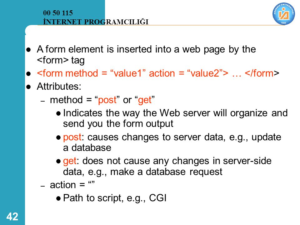 "42  A form element is inserted into a web page by the tag  …  Attributes: – method = ""post"" or ""get""  Indicates the way the Web server will organi"