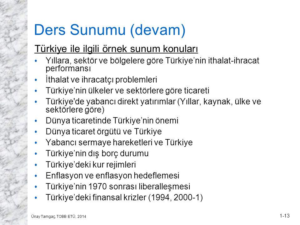 Ünay Tamgaç, TOBB ETÜ, 2014 1-13 Ders Sunumu (devam) Türkiye ile ilgili örnek sunum konuları • Yıllara, sektör ve bölgelere göre Türkiye'nin ithalat-ihracat performansı • İthalat ve ihracatçı problemleri • Türkiye'nin ülkeler ve sektörlere göre ticareti • Türkiye de yabancı direkt yatırımlar (Yıllar, kaynak, ülke ve sektörlere göre) • Dünya ticaretinde Türkiye'nin önemi • Dünya ticaret örgütü ve Türkiye • Yabancı sermaye hareketleri ve Türkiye • Türkiye'nin dış borç durumu • Türkiye'deki kur rejimleri • Enflasyon ve enflasyon hedeflemesi • Türkiye'nin 1970 sonrası liberalleşmesi • Türkiye'deki finansal krizler (1994, 2000-1)