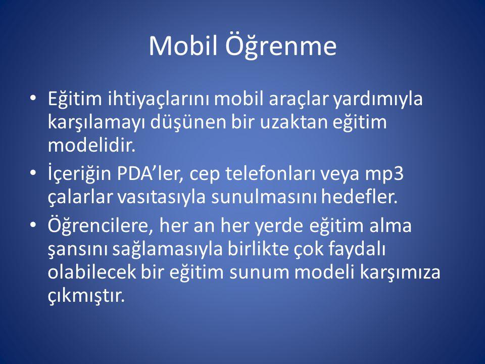 Mobil Öğrenme • Eğitim ihtiyaçlarını mobil araçlar yardımıyla karşılamayı düşünen bir uzaktan eğitim modelidir. • İçeriğin PDA'ler, cep telefonları ve