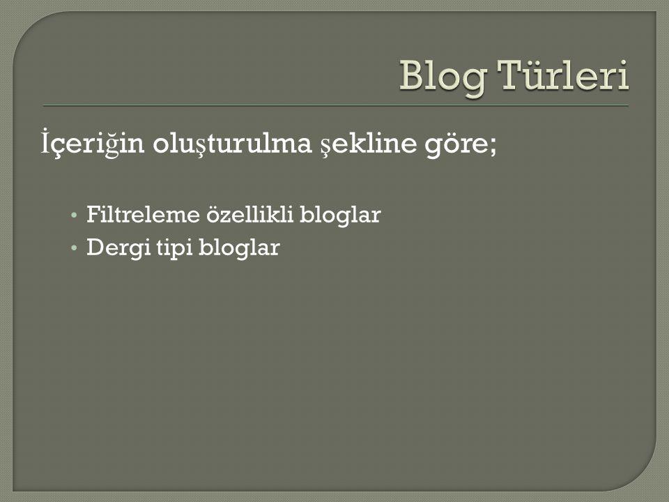 İ çeri ğ in olu ş turulma ş ekline göre; • Filtreleme özellikli bloglar • Dergi tipi bloglar
