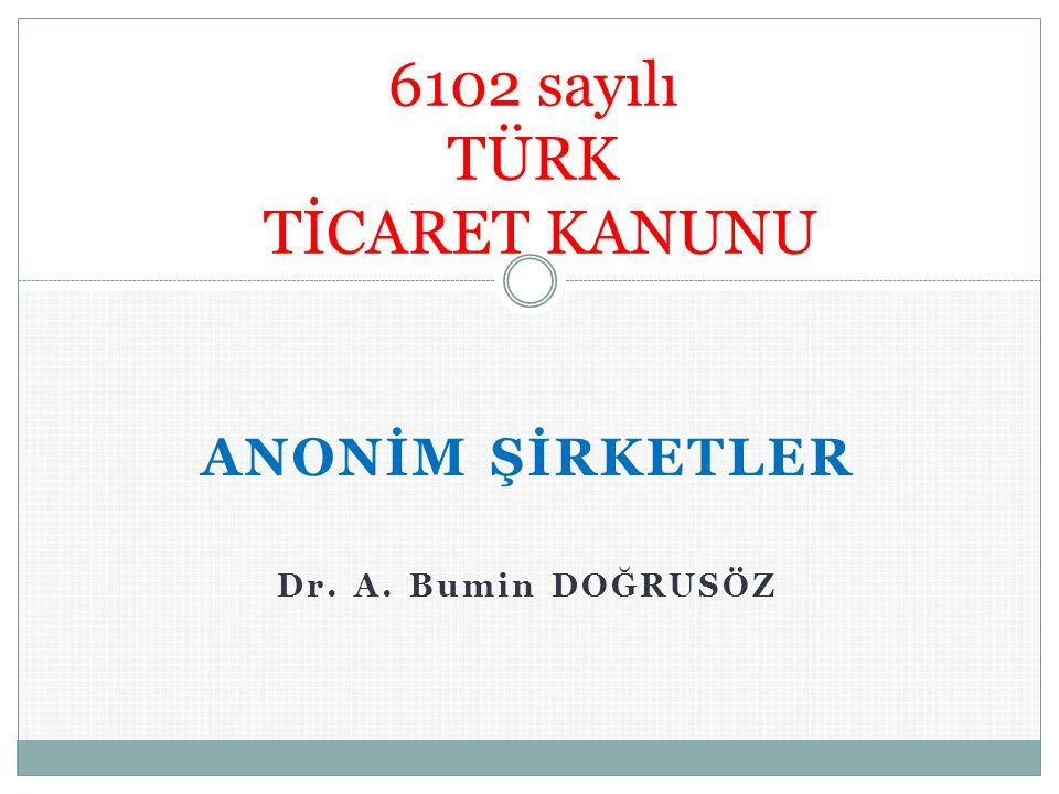 ANONİM ŞİRKETLER Dr. A. Bumin DOĞRUSÖZ 6102 sayılı TÜRK TİCARET KANUNU