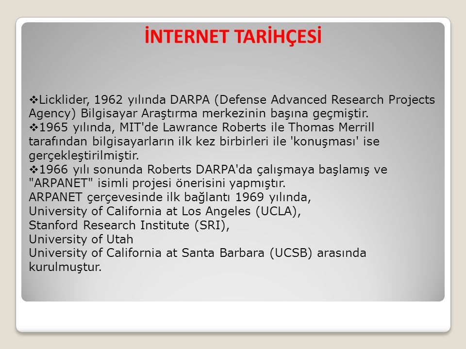 İNTERNET TARİHÇESİ  Licklider, 1962 yılında DARPA (Defense Advanced Research Projects Agency) Bilgisayar Araştırma merkezinin başına geçmiştir.  196