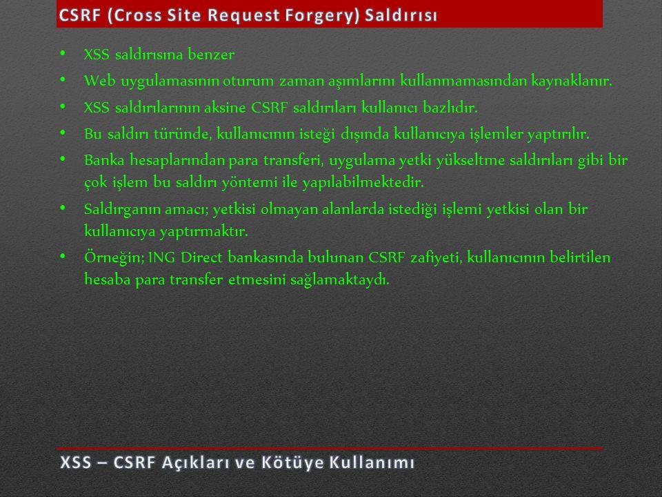 • XSS saldırısına benzer • Web uygulamasının oturum zaman aşımlarını kullanmamasından kaynaklanır. • XSS saldırılarının aksine CSRF saldırıları kullan