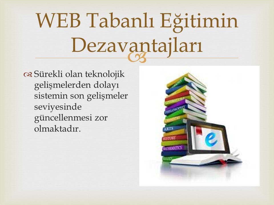  WEB Tabanlı Eğitimin Dezavantajları  Sürekli olan teknolojik gelişmelerden dolayı sistemin son gelişmeler seviyesinde güncellenmesi zor olmaktadır.