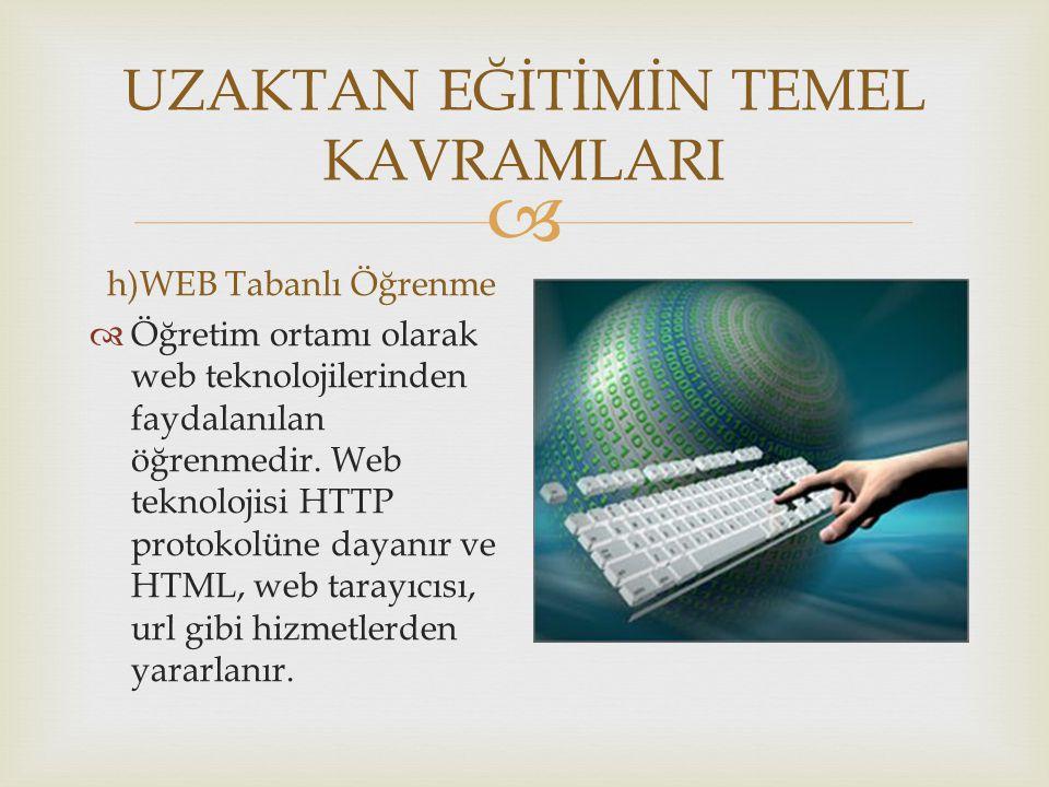  UZAKTAN EĞİTİMİN TEMEL KAVRAMLARI h)WEB Tabanlı Öğrenme  Öğretim ortamı olarak web teknolojilerinden faydalanılan öğrenmedir. Web teknolojisi HTTP