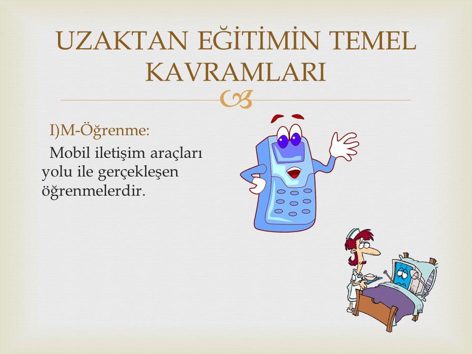  UZAKTAN EĞİTİMİN TEMEL KAVRAMLARI I)M-Öğrenme: Mobil iletişim araçları yolu ile gerçekleşen öğrenmelerdir.