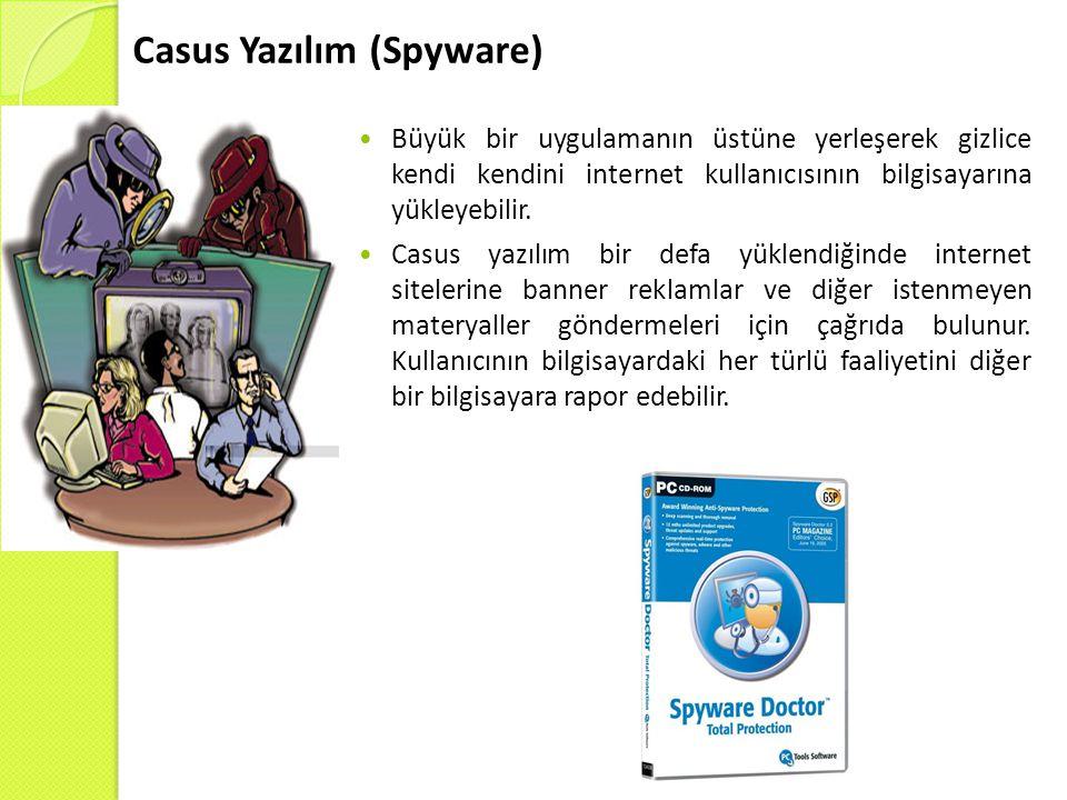 Casus Yazılım (Spyware)  Büyük bir uygulamanın üstüne yerleşerek gizlice kendi kendini internet kullanıcısının bilgisayarına yükleyebilir.  Casus ya