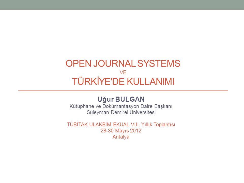 OPEN JOURNAL SYSTEMS VE TÜRKİYE DE KULLANIMI Uğur BULGAN Kütüphane ve Dokümantasyon Daire Başkanı Süleyman Demirel Üniversitesi TÜBİTAK ULAKBİM EKUAL VIII.