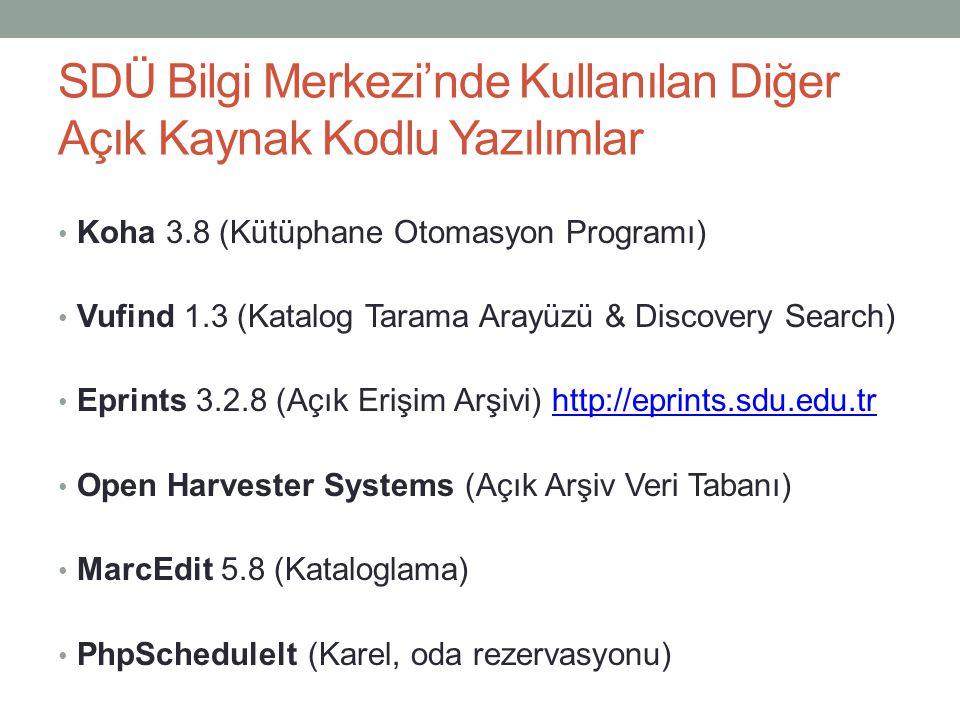SDÜ Bilgi Merkezi'nde Kullanılan Diğer Açık Kaynak Kodlu Yazılımlar • Koha 3.8 (Kütüphane Otomasyon Programı) • Vufind 1.3 (Katalog Tarama Arayüzü & Discovery Search) • Eprints 3.2.8 (Açık Erişim Arşivi) http://eprints.sdu.edu.trhttp://eprints.sdu.edu.tr • Open Harvester Systems (Açık Arşiv Veri Tabanı) • MarcEdit 5.8 (Kataloglama) • PhpSchedulelt (Karel, oda rezervasyonu)