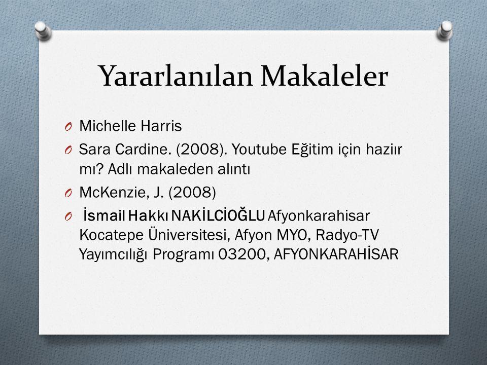 Yararlanılan Makaleler O Michelle Harris O Sara Cardine. (2008). Youtube Eğitim için haziır mı? Adlı makaleden alıntı O McKenzie, J. (2008) O İsmail H