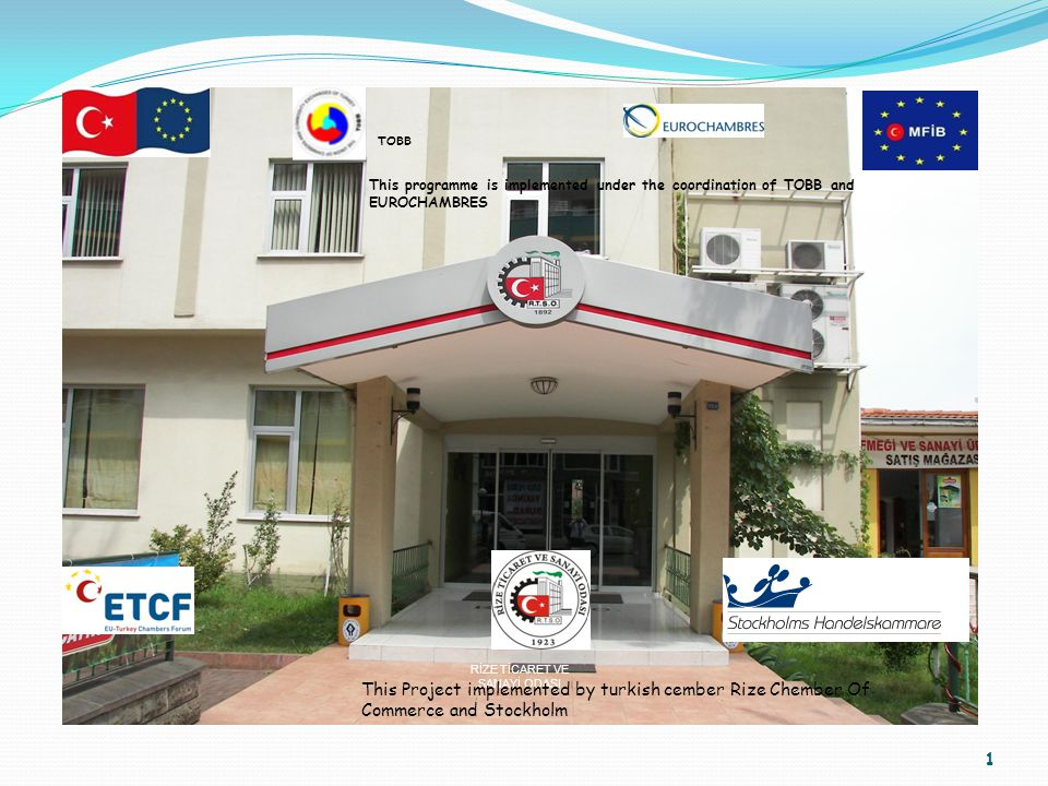 1 RİZE TİCARET VE SANAYİ ODASI This programme is implemented under the coordination of TOBB and EUROCHAMBRES TOBB This Project implemented by turkish cember Rize Chember Of Commerce and Stockholm