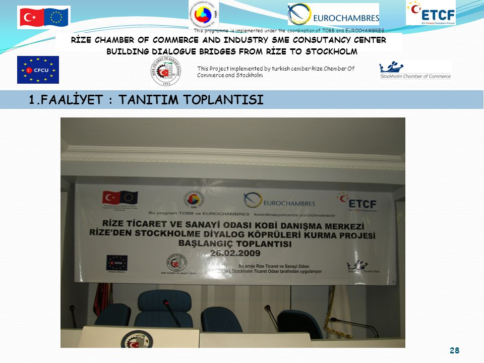 28 1.FAALİYET : TANITIM TOPLANTISI RİZE CHAMBER OF COMMERCE AND INDUSTRY SME CONSUTANCY CENTER BUILDING DIALOGUE BRIDGES FROM RİZE TO STOCKHOLM This programme is implemented under the coordination of TOBB and EUROCHAMBRES This Project implemented by turkish cember Rize Chember Of Commerce and Stockholm