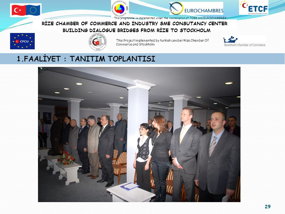 29 1.FAALİYET : TANITIM TOPLANTISI RİZE CHAMBER OF COMMERCE AND INDUSTRY SME CONSUTANCY CENTER BUILDING DIALOGUE BRIDGES FROM RİZE TO STOCKHOLM This programme is implemented under the coordination of TOBB and EUROCHAMBRES This Project implemented by turkish cember Rize Chember Of Commerce and Stockholm