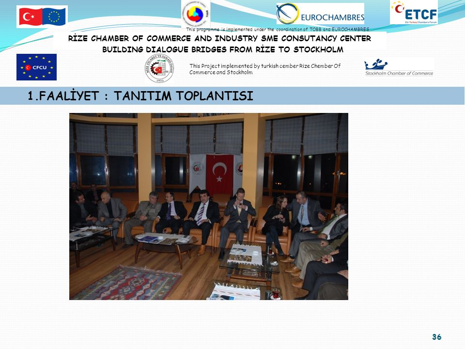 36 1.FAALİYET : TANITIM TOPLANTISI RİZE CHAMBER OF COMMERCE AND INDUSTRY SME CONSUTANCY CENTER BUILDING DIALOGUE BRIDGES FROM RİZE TO STOCKHOLM This programme is implemented under the coordination of TOBB and EUROCHAMBRES This Project implemented by turkish cember Rize Chember Of Commerce and Stockholm