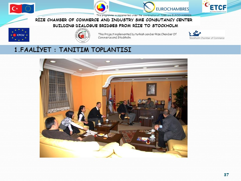37 1.FAALİYET : TANITIM TOPLANTISI RİZE CHAMBER OF COMMERCE AND INDUSTRY SME CONSUTANCY CENTER BUILDING DIALOGUE BRIDGES FROM RİZE TO STOCKHOLM This programme is implemented under the coordination of TOBB and EUROCHAMBRES This Project implemented by turkish cember Rize Chember Of Commerce and Stockholm