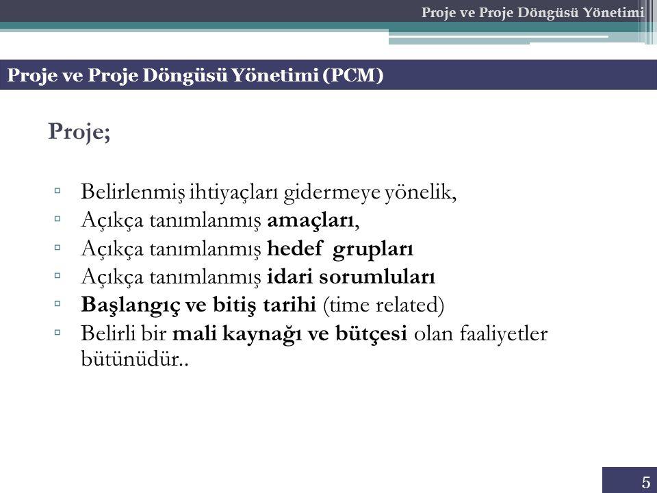 5 Proje ve Proje Döngüsü Yönetimi (PCM) Proje ve Proje Döngüsü Yönetimi Proje; ▫ Belirlenmiş ihtiyaçları gidermeye yönelik, ▫ Açıkça tanımlanmış amaçl