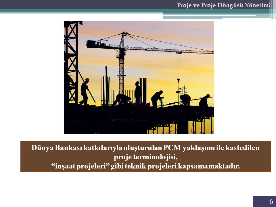 6 Proje ve Proje Döngüsü Yönetimi Dünya Bankası katkılarıyla oluşturulan PCM yaklaşımı ile kastedilen proje terminolojisi, inşaat projeleri gibi teknik projeleri kapsamamaktadır.