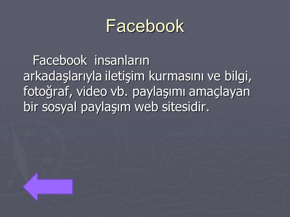 Facebook Facebook insanların arkadaşlarıyla iletişim kurmasını ve bilgi, fotoğraf, video vb. paylaşımı amaçlayan bir sosyal paylaşım web sitesidir. Fa