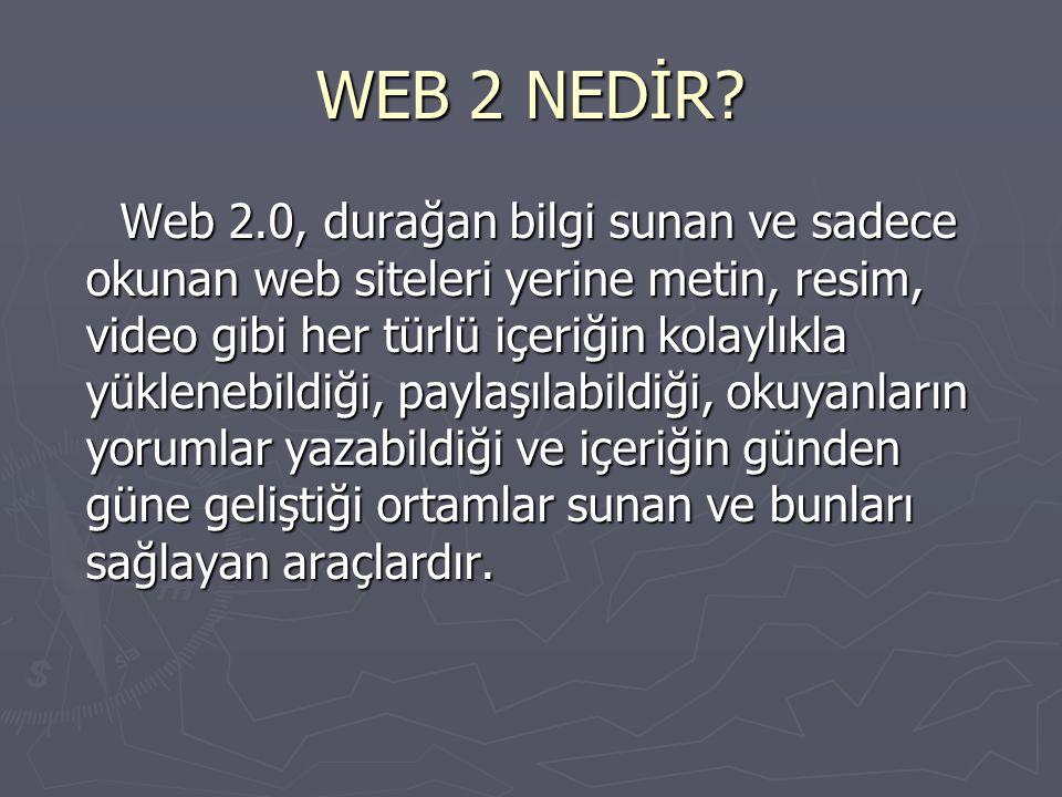 WEB 2 NEDİR? Web 2.0, durağan bilgi sunan ve sadece okunan web siteleri yerine metin, resim, video gibi her türlü içeriğin kolaylıkla yüklenebildiği,