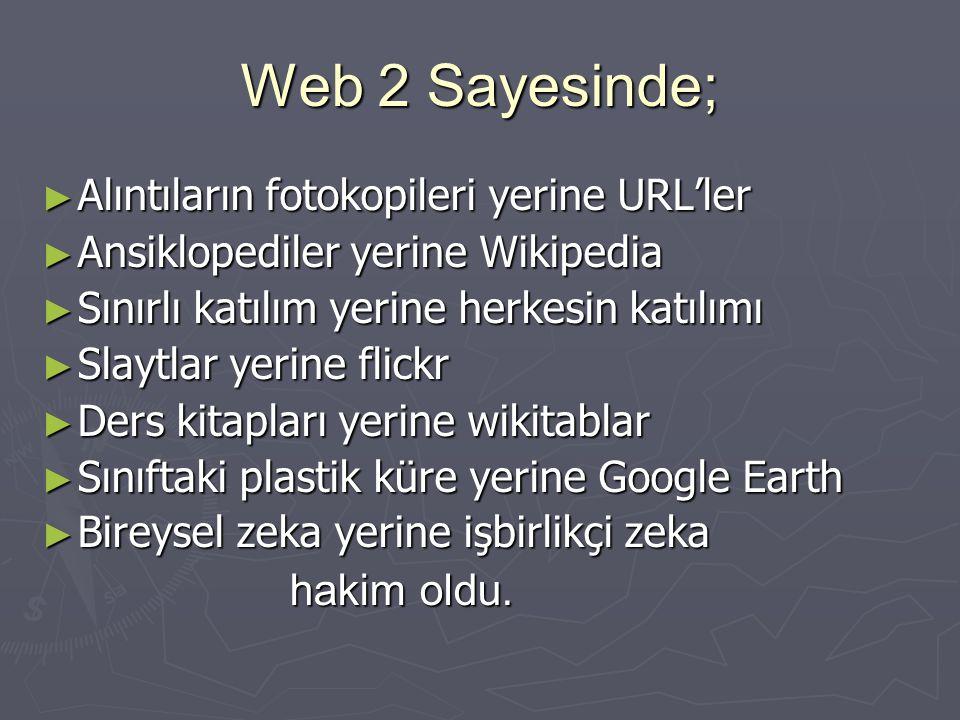 Web 2 Sayesinde; ► Alıntıların fotokopileri yerine URL'ler ► Ansiklopediler yerine Wikipedia ► Sınırlı katılım yerine herkesin katılımı ► Slaytlar yer