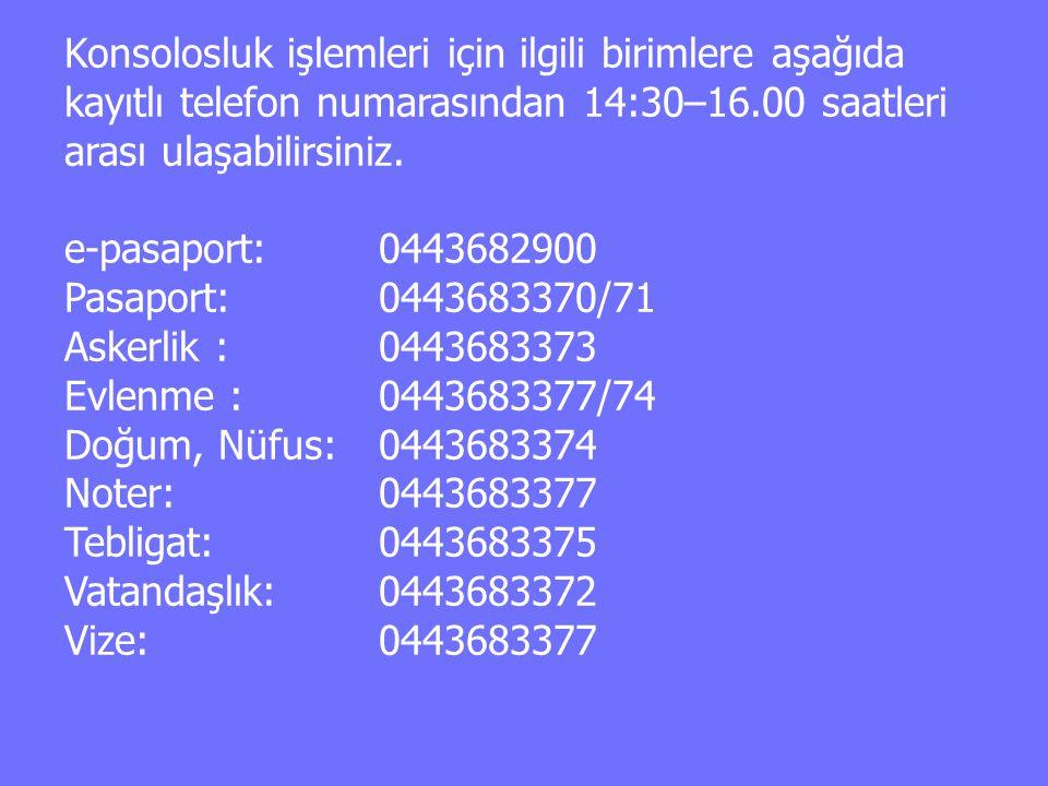 Konsolosluk işlemleri için ilgili birimlere aşağıda kayıtlı telefon numarasından 14:30–16.00 saatleri arası ulaşabilirsiniz. e-pasaport:0443682900 Pas