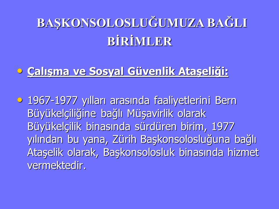 BAŞKONSOLOSLUĞUMUZA BAĞLI BİRİMLER BAŞKONSOLOSLUĞUMUZA BAĞLI BİRİMLER • Çalışma ve Sosyal Güvenlik Ataşeliği: • 1967-1977 yılları arasında faaliyetler